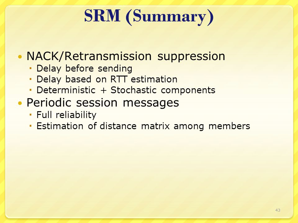 43 SRM (Summary) NACK/Retransmission suppression  Delay before sending  Delay based on RTT estimation  Deterministic + Stochastic components Periodic session messages  Full reliability  Estimation of distance matrix among members