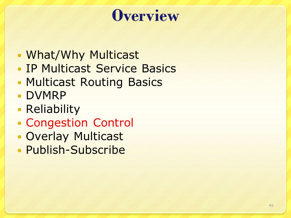46 Overview What/Why Multicast IP Multicast Service Basics Multicast Routing Basics DVMRP Reliability Congestion Control Overlay Multicast Publish-Sub