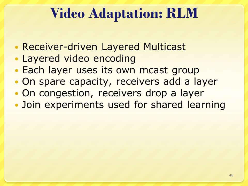 48 Video Adaptation: RLM Receiver-driven Layered Multicast Layered video encoding Each layer uses its own mcast group On spare capacity, receivers add a layer On congestion, receivers drop a layer Join experiments used for shared learning
