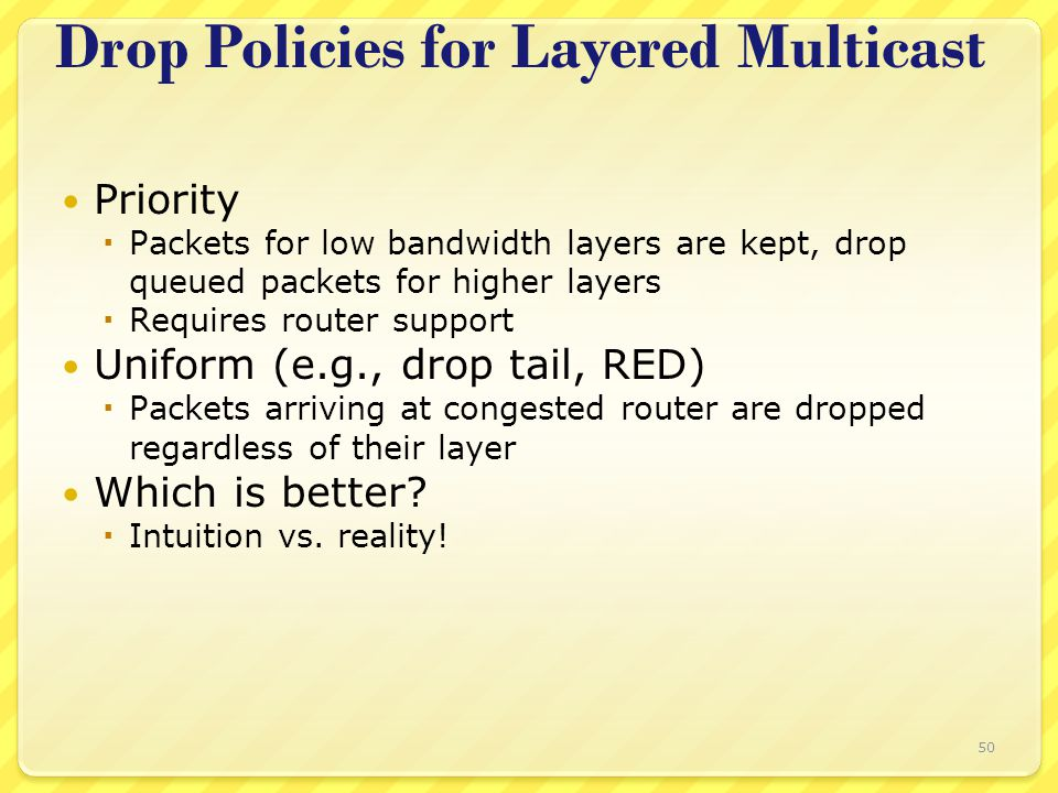 50 Drop Policies for Layered Multicast Priority  Packets for low bandwidth layers are kept, drop queued packets for higher layers  Requires router s
