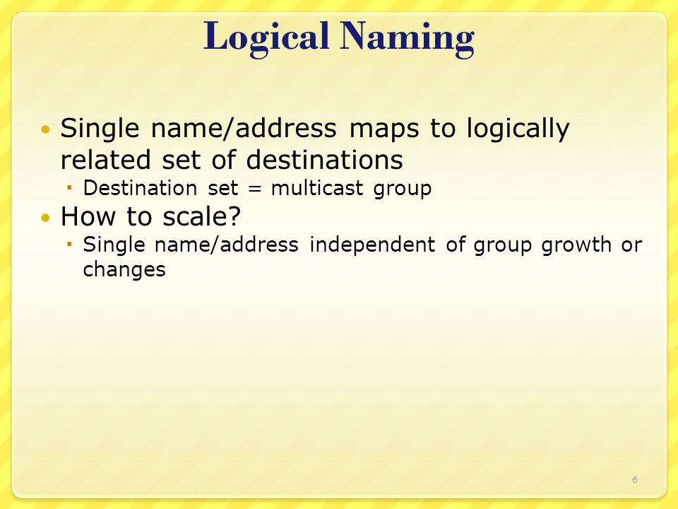 6 Logical Naming Single name/address maps to logically related set of destinations  Destination set = multicast group How to scale?  Single name/add