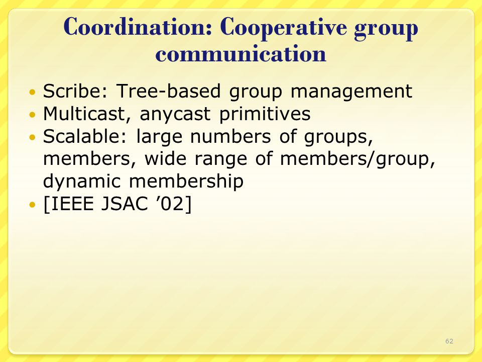 Coordination: Cooperative group communication Scribe: Tree-based group management Multicast, anycast primitives Scalable: large numbers of groups, mem