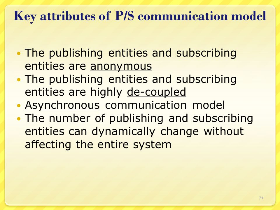 Key attributes of P/S communication model The publishing entities and subscribing entities are anonymous The publishing entities and subscribing entit