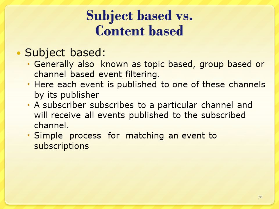 Subject based vs. Content based Subject based:  Generally also known as topic based, group based or channel based event filtering.  Here each event