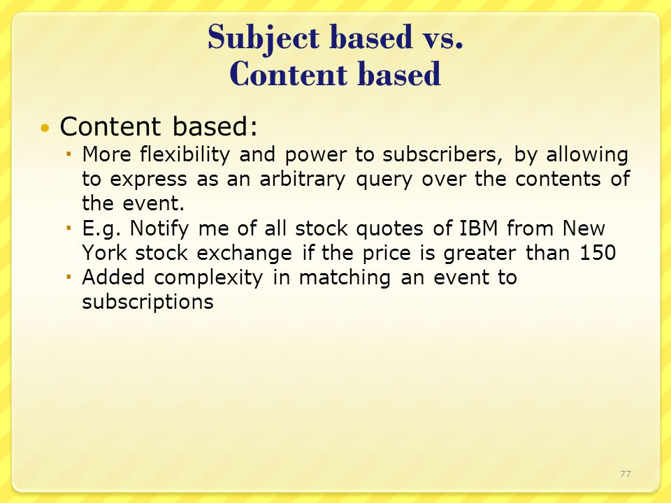 Subject based vs. Content based Content based:  More flexibility and power to subscribers, by allowing to express as an arbitrary query over the cont