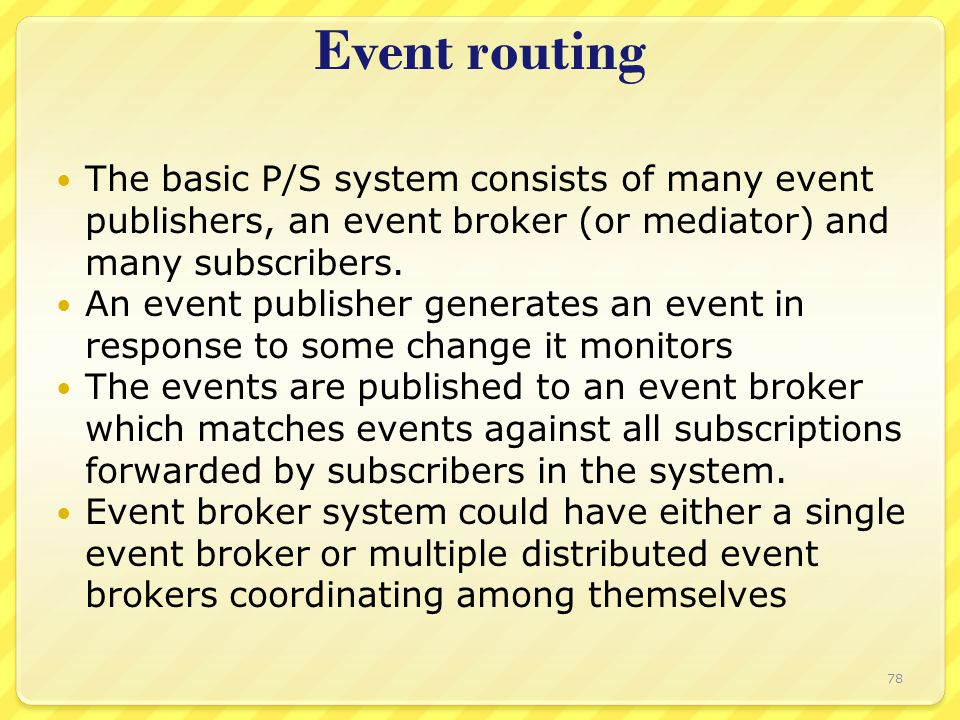 Event routing The basic P/S system consists of many event publishers, an event broker (or mediator) and many subscribers. An event publisher generates
