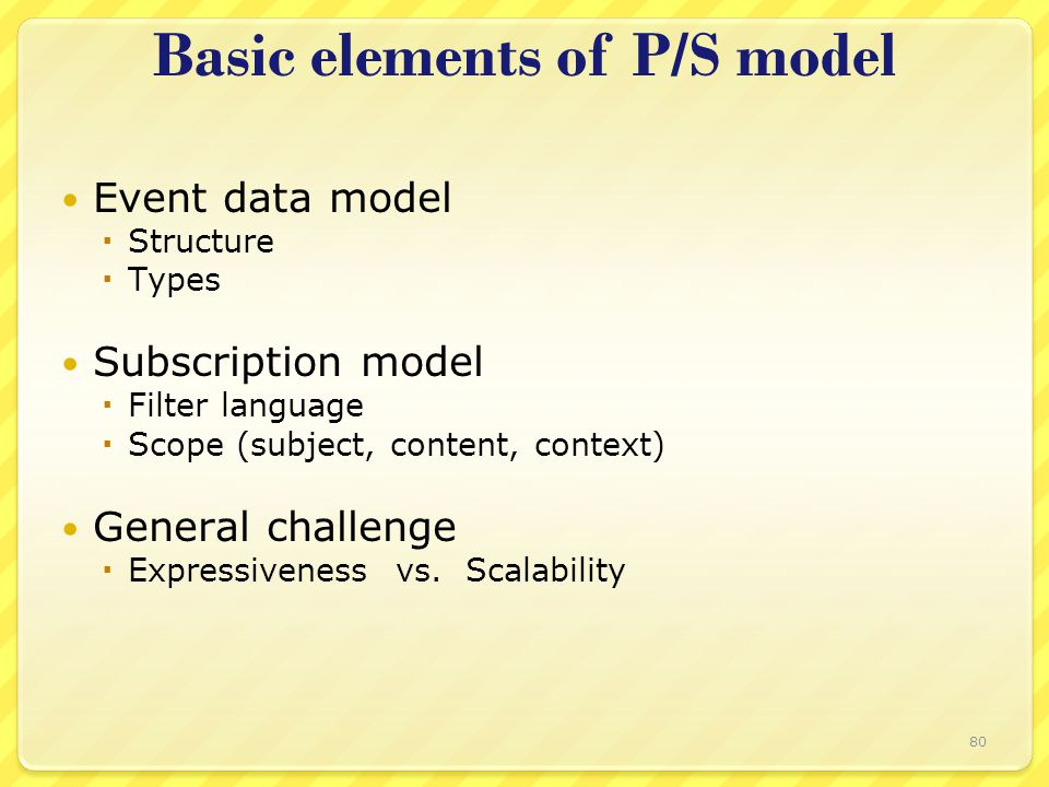 Basic elements of P/S model Event data model  Structure  Types Subscription model  Filter language  Scope (subject, content, context) General challenge  Expressiveness vs.