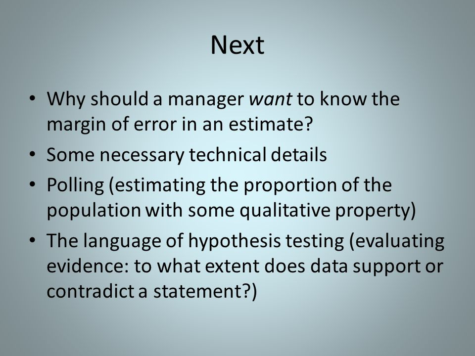 Next Why should a manager want to know the margin of error in an estimate? Some necessary technical details Polling (estimating the proportion of the