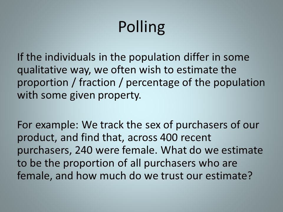 Polling If the individuals in the population differ in some qualitative way, we often wish to estimate the proportion / fraction / percentage of the p