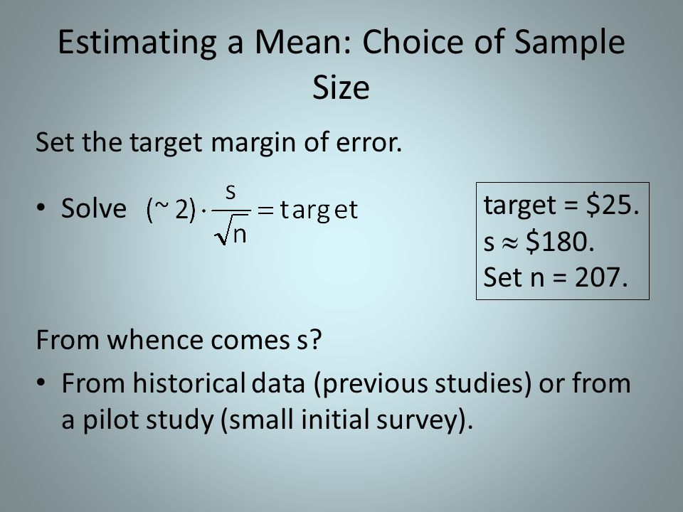 Estimating a Mean: Choice of Sample Size Set the target margin of error. Solve From whence comes s? From historical data (previous studies) or from a