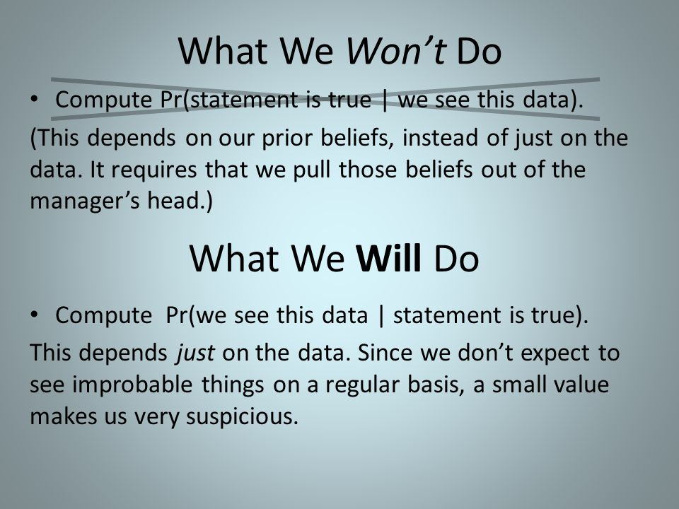 What We Won't Do Compute Pr(statement is true | we see this data). (This depends on our prior beliefs, instead of just on the data. It requires that w