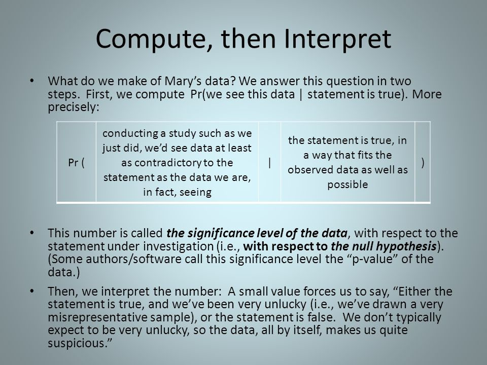 Compute, then Interpret What do we make of Mary's data? We answer this question in two steps. First, we compute Pr(we see this data | statement is tru