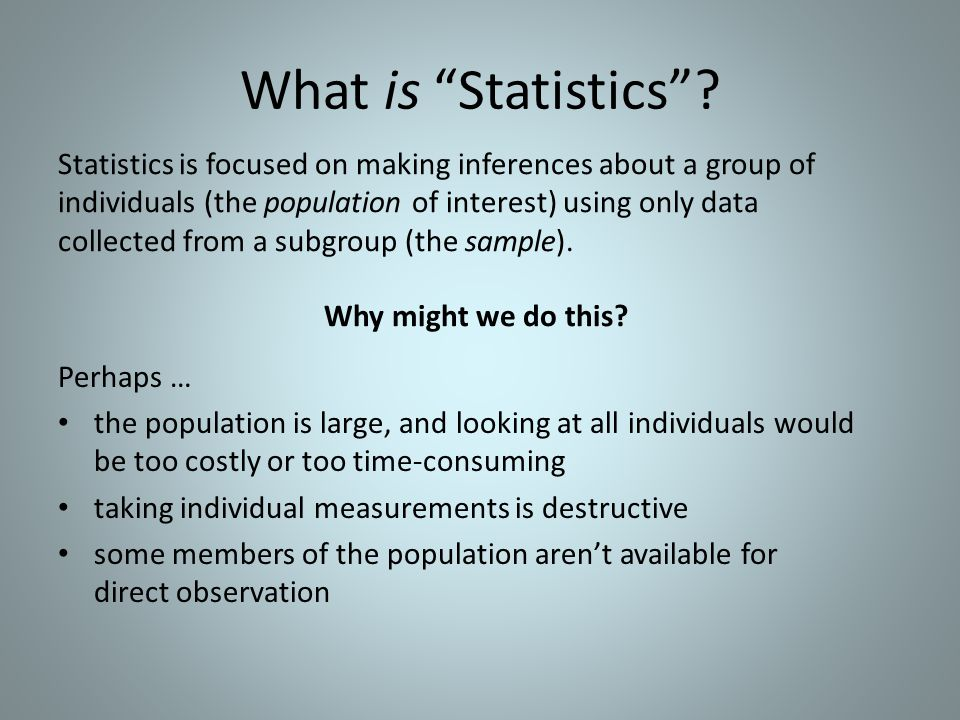 """What is """"Statistics""""? Statistics is focused on making inferences about a group of individuals (the population of interest) using only data collected f"""