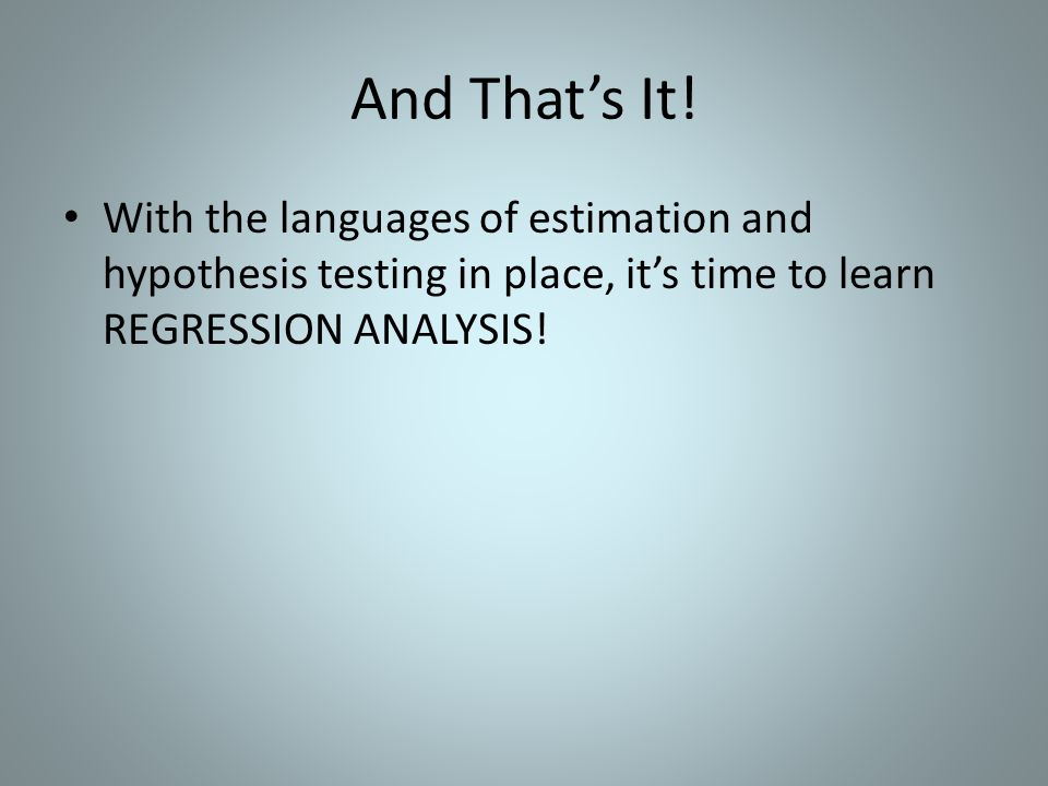 And That's It! With the languages of estimation and hypothesis testing in place, it's time to learn REGRESSION ANALYSIS!