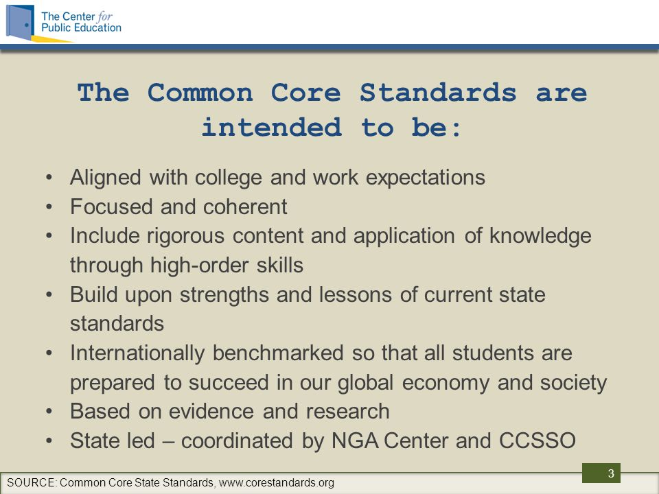 3 The Common Core Standards are intended to be: Aligned with college and work expectations Focused and coherent Include rigorous content and application of knowledge through high-order skills Build upon strengths and lessons of current state standards Internationally benchmarked so that all students are prepared to succeed in our global economy and society Based on evidence and research State led – coordinated by NGA Center and CCSSO SOURCE: Common Core State Standards, www.corestandards.org
