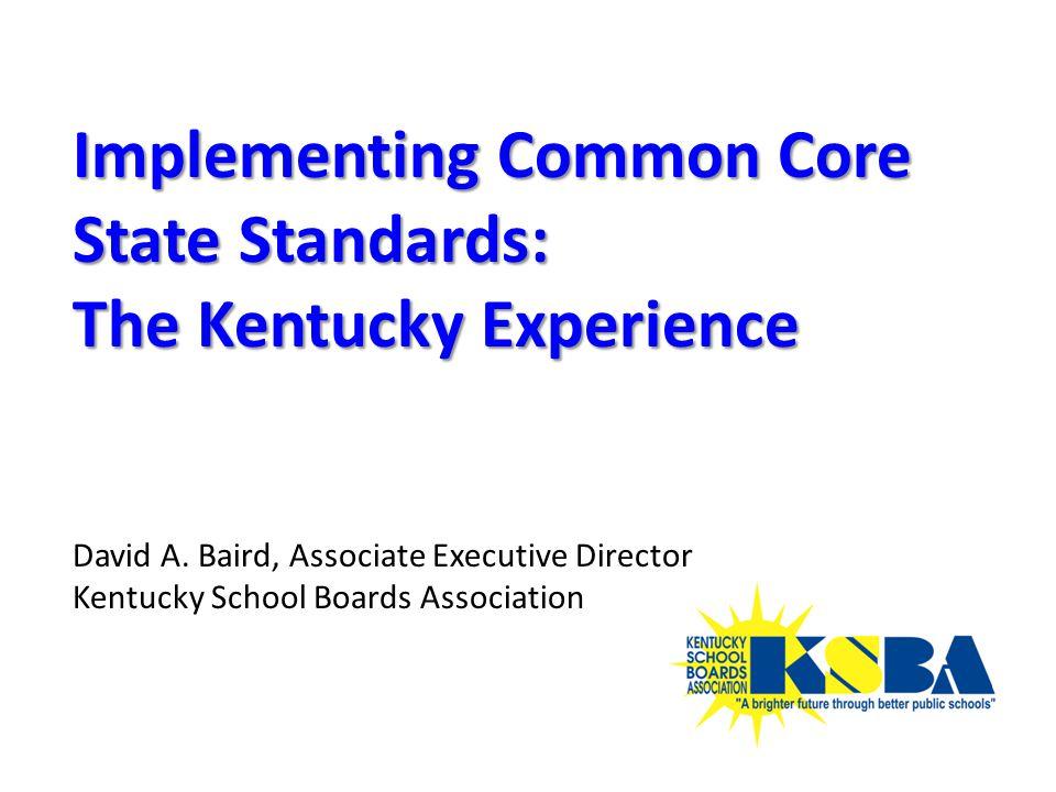 Implementing Common Core State Standards: The Kentucky Experience David A. Baird, Associate Executive Director Kentucky School Boards Association