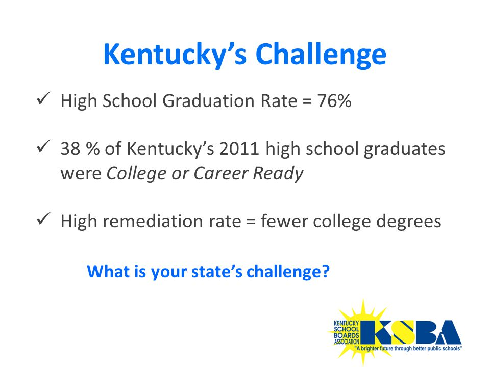 High School Graduation Rate = 76% 38 % of Kentucky's 2011 high school graduates were College or Career Ready High remediation rate = fewer college degrees Kentucky's Challenge 34 What is your state's challenge