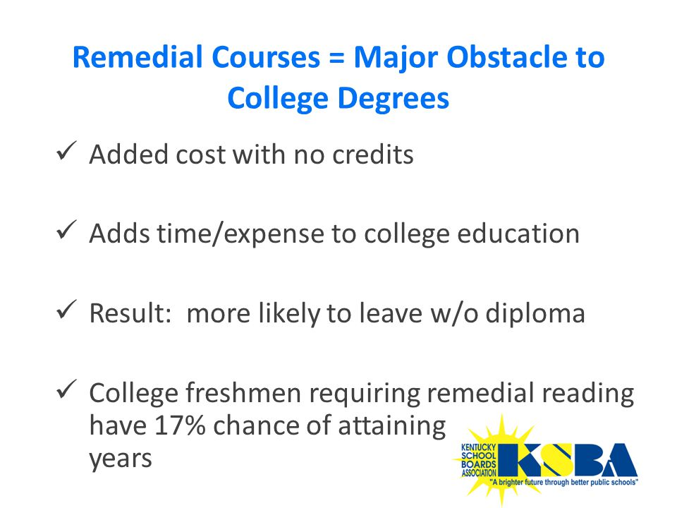Added cost with no credits Adds time/expense to college education Result: more likely to leave w/o diploma College freshmen requiring remedial reading have 17% chance of attaining degree in 8 years Remedial Courses = Major Obstacle to College Degrees 35