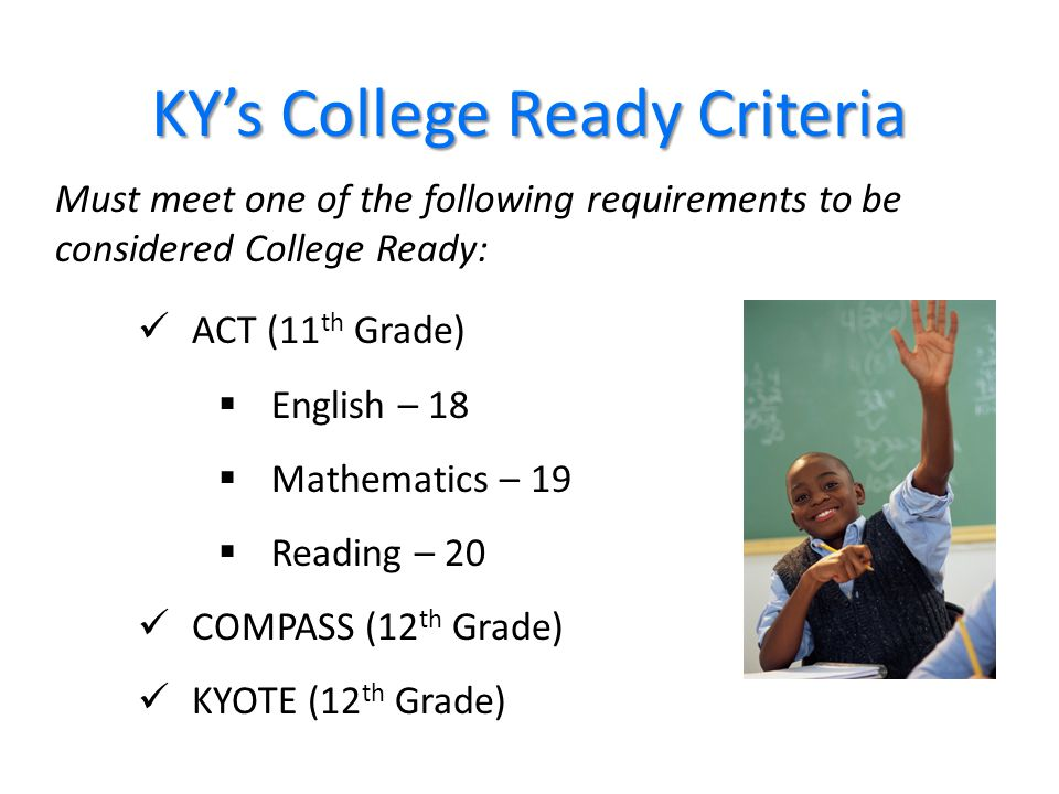 36 KY's College Ready Criteria ACT (11 th Grade)  English – 18  Mathematics – 19  Reading – 20 COMPASS (12 th Grade) KYOTE (12 th Grade) Must meet one of the following requirements to be considered College Ready: