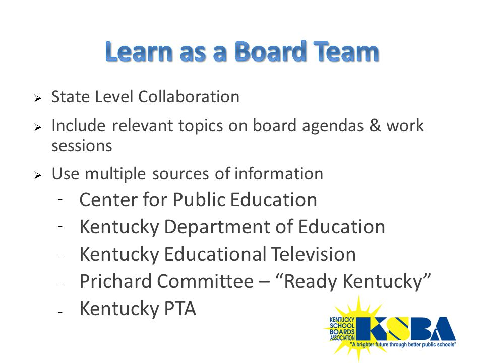  State Level Collaboration  Include relevant topics on board agendas & work sessions  Use multiple sources of information ⁻ Center for Public Education ⁻ Kentucky Department of Education ₋ Kentucky Educational Television ₋ Prichard Committee – Ready Kentucky ₋ Kentucky PTA