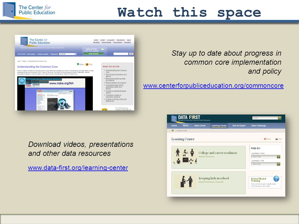 Watch this space www.data-first.org/learning-center Stay up to date about progress in common core implementation and policy Download videos, presentations and other data resources www.centerforpubliceducation.org/commoncore