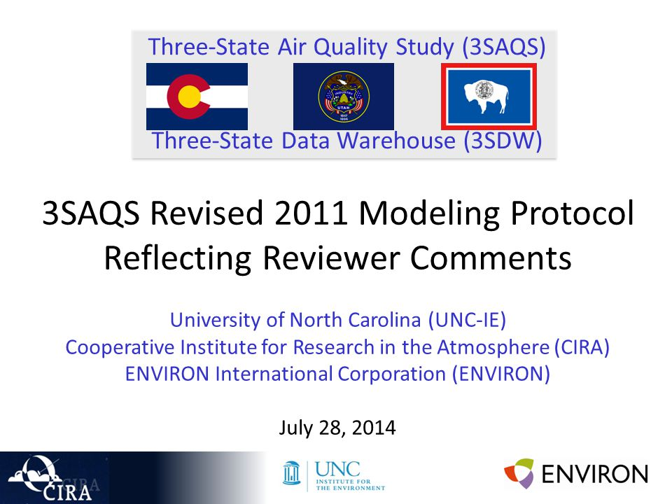 Three-State Air Quality Study (3SAQS) Three-State Data Warehouse (3SDW) 3SAQS Revised 2011 Modeling Protocol Reflecting Reviewer Comments University of North Carolina (UNC-IE) Cooperative Institute for Research in the Atmosphere (CIRA) ENVIRON International Corporation (ENVIRON) July 28, 2014