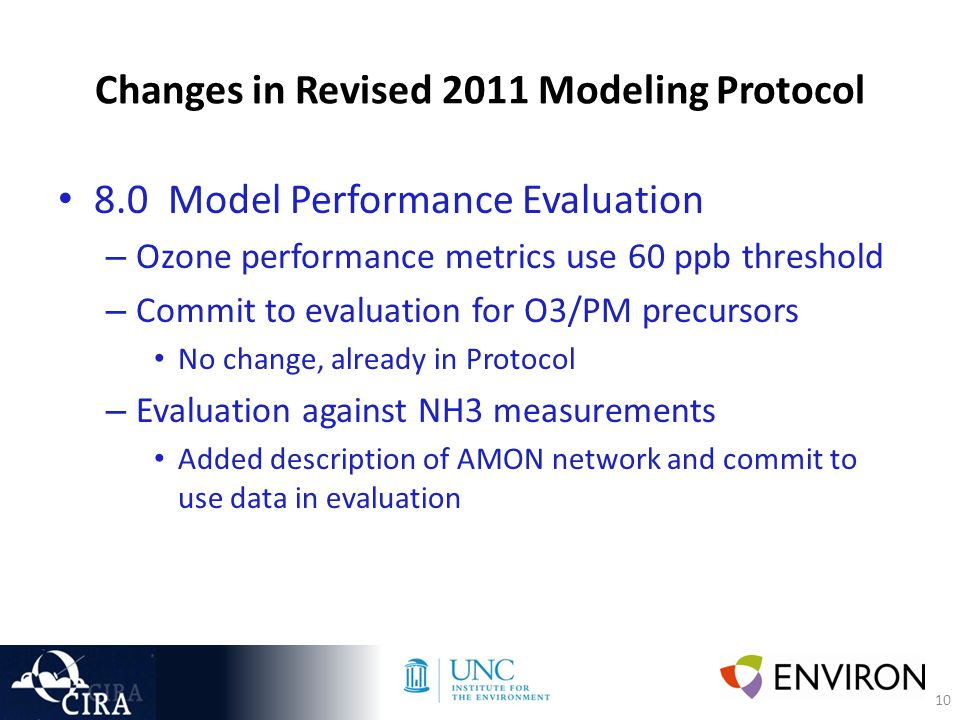 10 Changes in Revised 2011 Modeling Protocol 8.0 Model Performance Evaluation – Ozone performance metrics use 60 ppb threshold – Commit to evaluation for O3/PM precursors No change, already in Protocol – Evaluation against NH3 measurements Added description of AMON network and commit to use data in evaluation