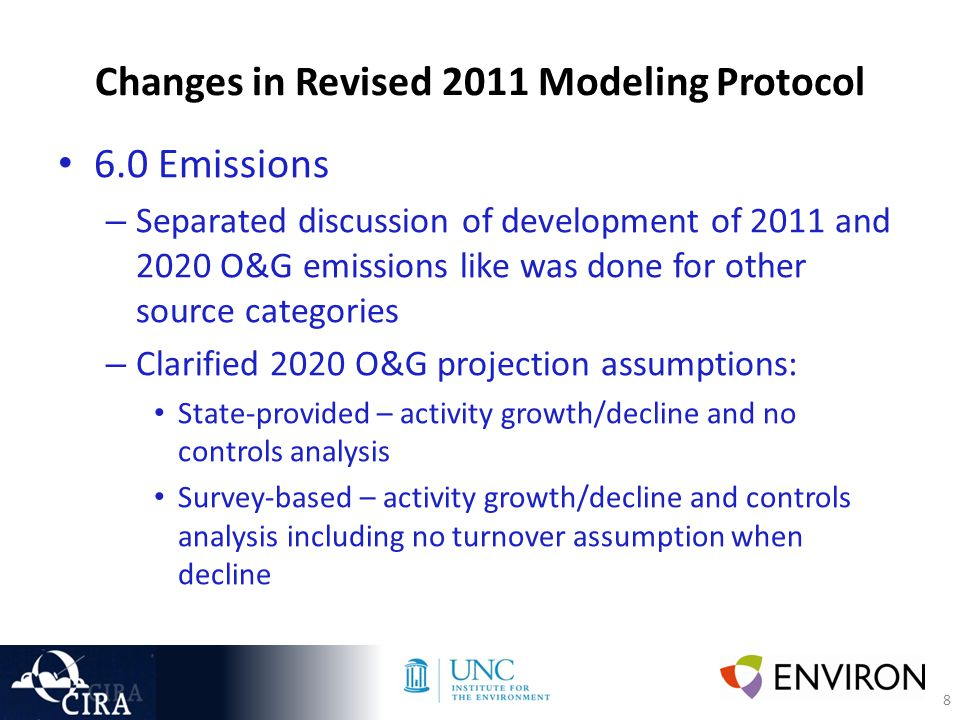 8 Changes in Revised 2011 Modeling Protocol 6.0 Emissions – Separated discussion of development of 2011 and 2020 O&G emissions like was done for other source categories – Clarified 2020 O&G projection assumptions: State-provided – activity growth/decline and no controls analysis Survey-based – activity growth/decline and controls analysis including no turnover assumption when decline