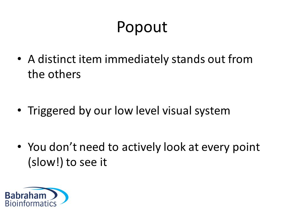 Popout A distinct item immediately stands out from the others Triggered by our low level visual system You don't need to actively look at every point
