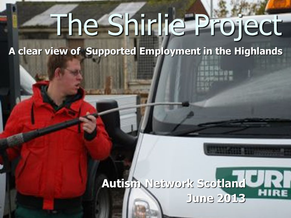 The Shirlie Project A clear view of Supported Employment in the Highlands Autism Network Scotland June 2013 June 2013