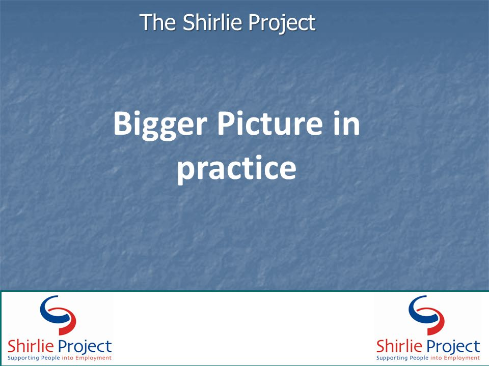 Bigger Picture in practice The Shirlie Project