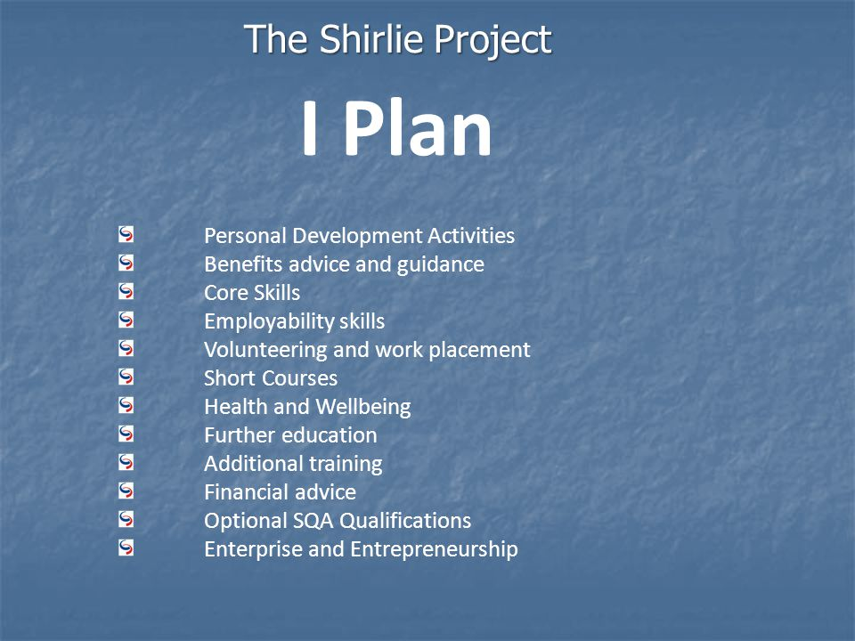 The Shirlie Project Personal Development Activities Benefits advice and guidance Core Skills Employability skills Volunteering and work placement Short Courses Health and Wellbeing Further education Additional training Financial advice Optional SQA Qualifications Enterprise and Entrepreneurship I Plan