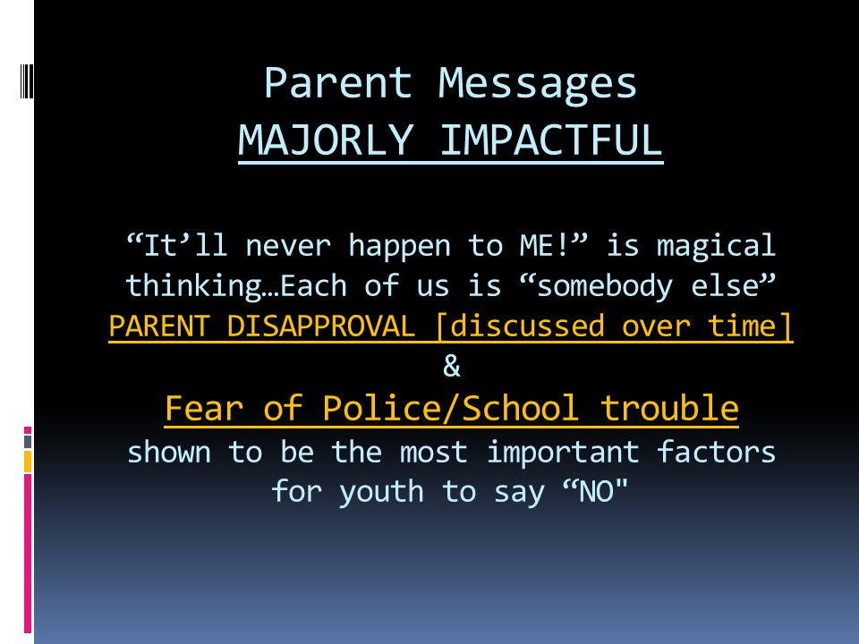 Parent Messages MAJORLY IMPACTFUL It'll never happen to ME! is magical thinking…Each of us is somebody else PARENT DISAPPROVAL [discussed over time] & Fear of Police/School trouble shown to be the most important factors for youth to say NO