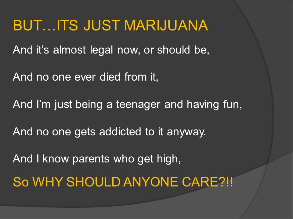 BUT…ITS JUST MARIJUANA And it's almost legal now, or should be, And no one ever died from it, And I'm just being a teenager and having fun, And no one gets addicted to it anyway.