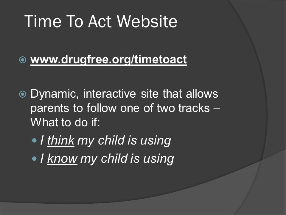Time To Act Website  www.drugfree.org/timetoact  Dynamic, interactive site that allows parents to follow one of two tracks – What to do if: I think my child is using I know my child is using