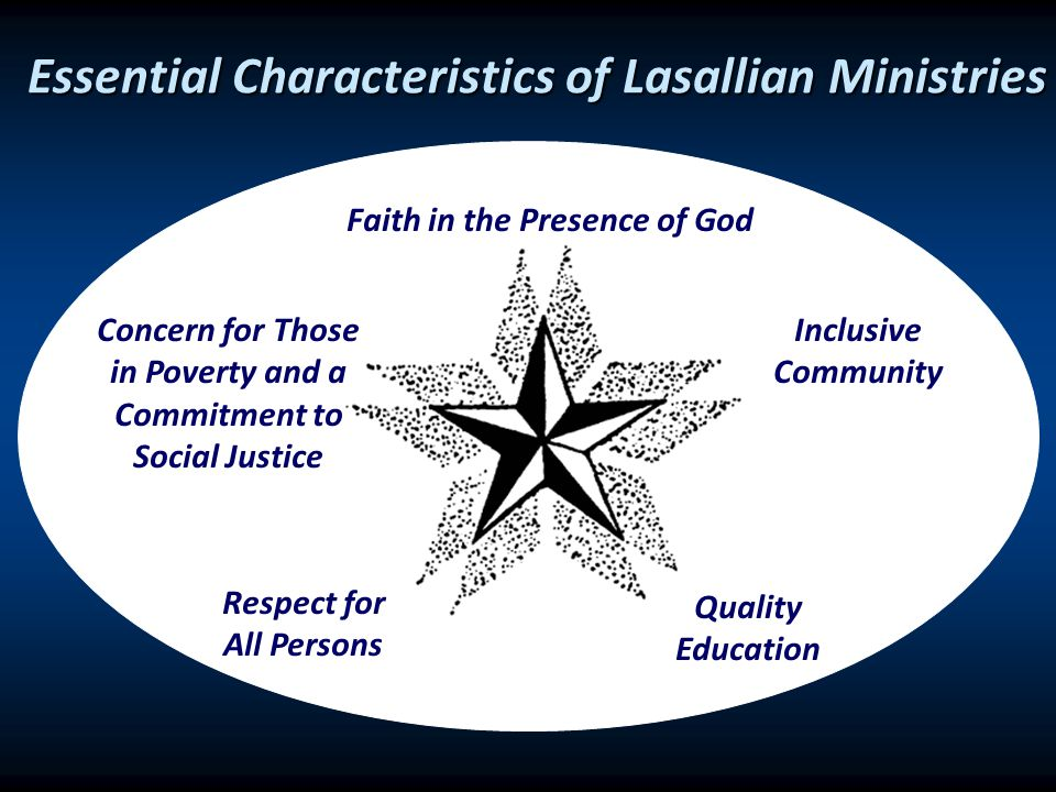 Essential Characteristics of Lasallian Ministries Faith in the Presence of God Concern for Those in Poverty and a Commitment to Social Justice Quality Education Inclusive Community Respect for All Persons