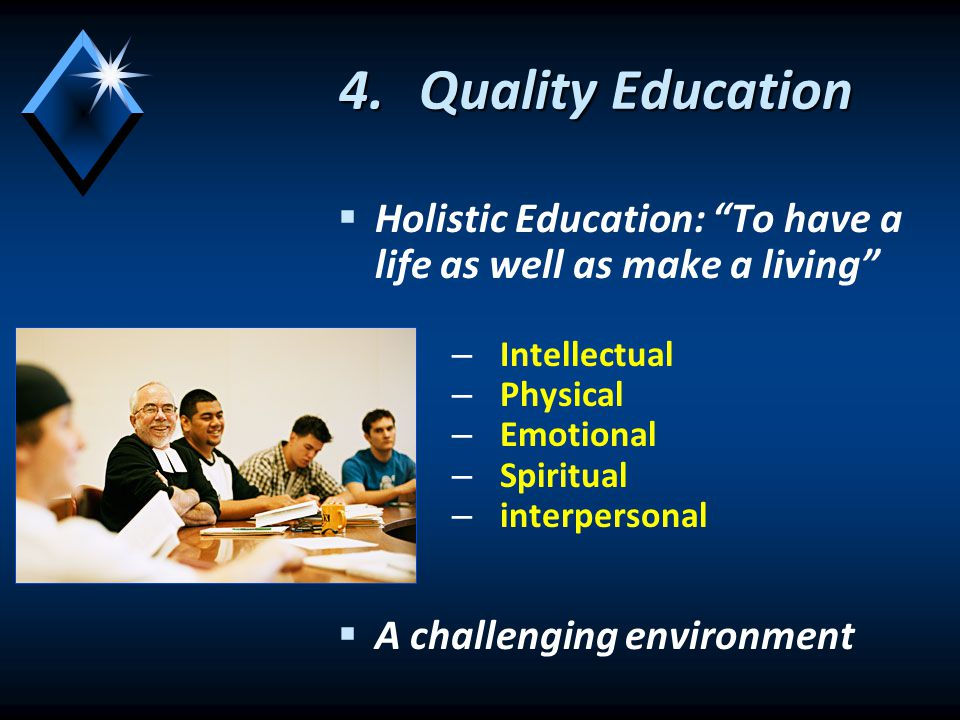 4.Quality Education   Holistic Education: To have a life as well as make a living – – Intellectual – – Physical – – Emotional – – Spiritual – – interpersonal   A challenging environment