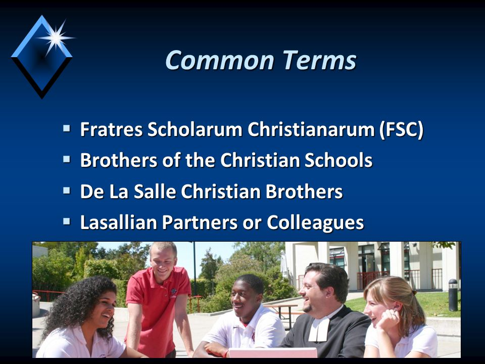 Common Terms  Fratres Scholarum Christianarum (FSC)  Brothers of the Christian Schools  De La Salle Christian Brothers  Lasallian Partners or Colleagues