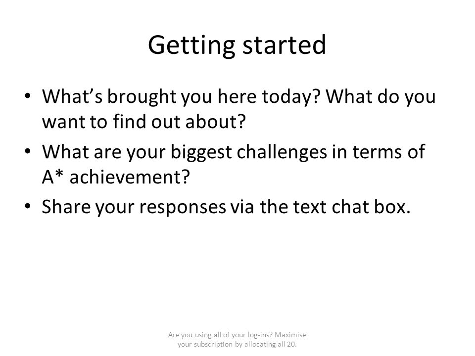 Getting started What's brought you here today? What do you want to find out about? What are your biggest challenges in terms of A* achievement? Share