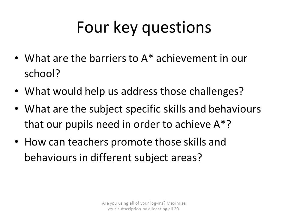Four key questions What are the barriers to A* achievement in our school? What would help us address those challenges? What are the subject specific s