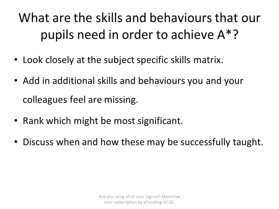 What are the skills and behaviours that our pupils need in order to achieve A*? Look closely at the subject specific skills matrix. Add in additional
