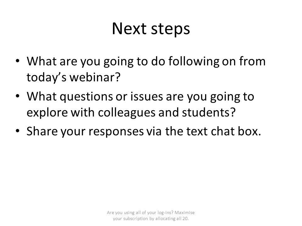 Next steps What are you going to do following on from today's webinar? What questions or issues are you going to explore with colleagues and students?