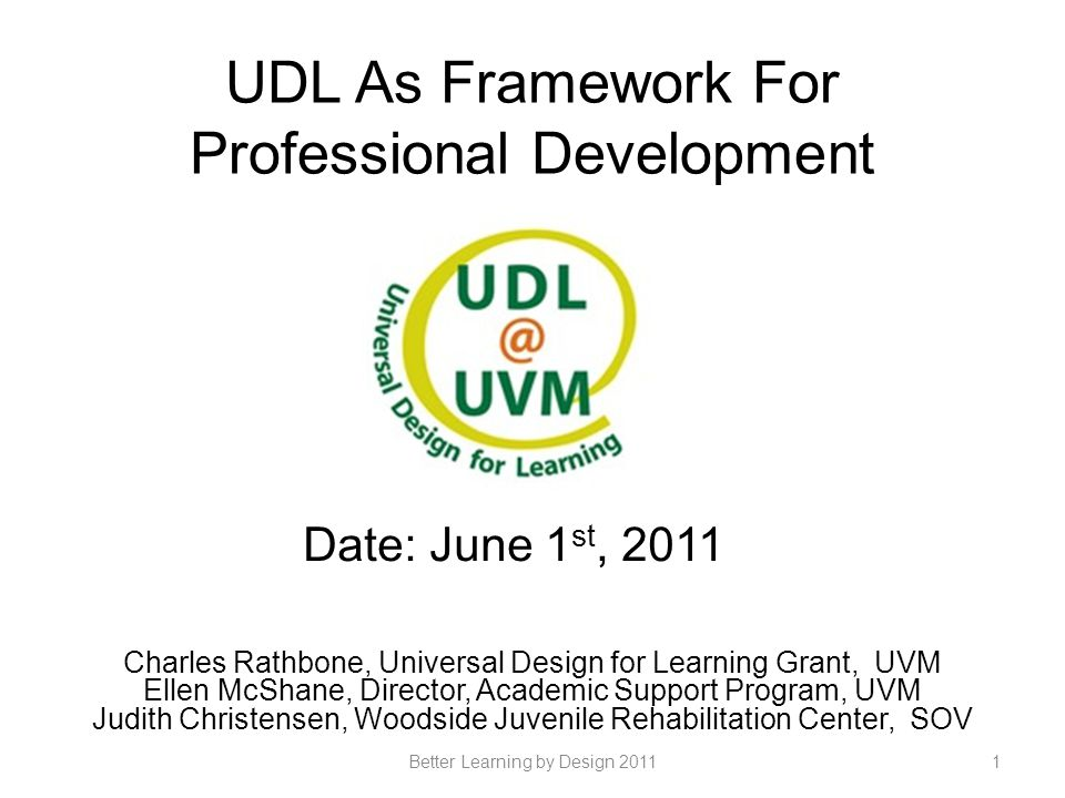 UDL as framework for Part One: Improving university teaching / learning for students with disabilities Part Two: Improving residential treatment for adjudicated youth Part Three: Improving university academic support programs for all students 2Better Learning by Design 2011
