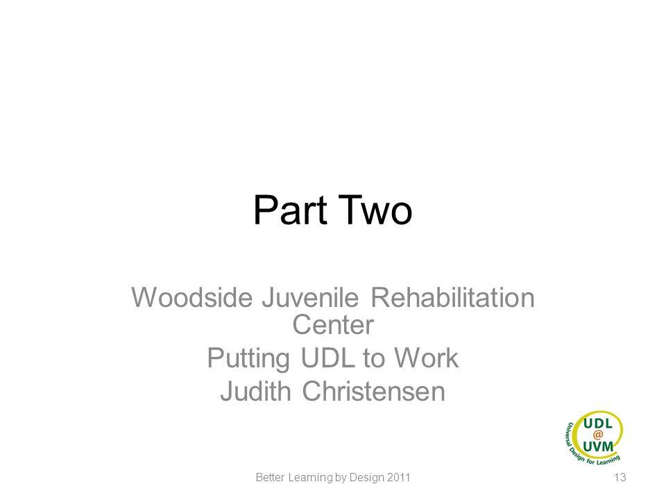 Part Two Woodside Juvenile Rehabilitation Center Putting UDL to Work Judith Christensen 13Better Learning by Design 2011
