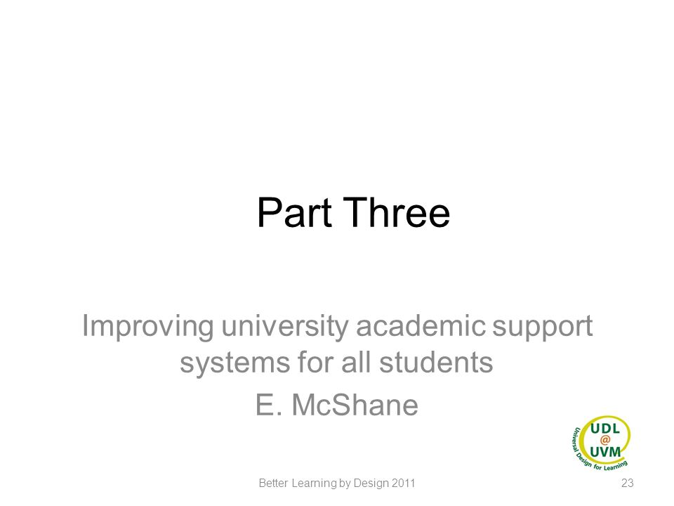Part Three Improving university academic support systems for all students E. McShane 23Better Learning by Design 2011