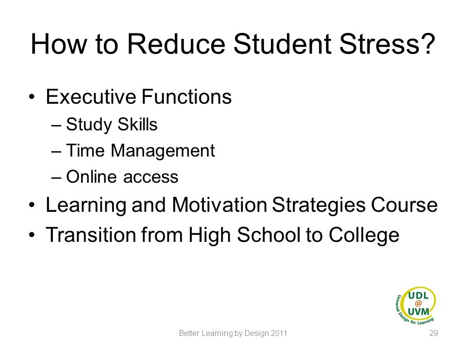How to Reduce Student Stress? Executive Functions –Study Skills –Time Management –Online access Learning and Motivation Strategies Course Transition f