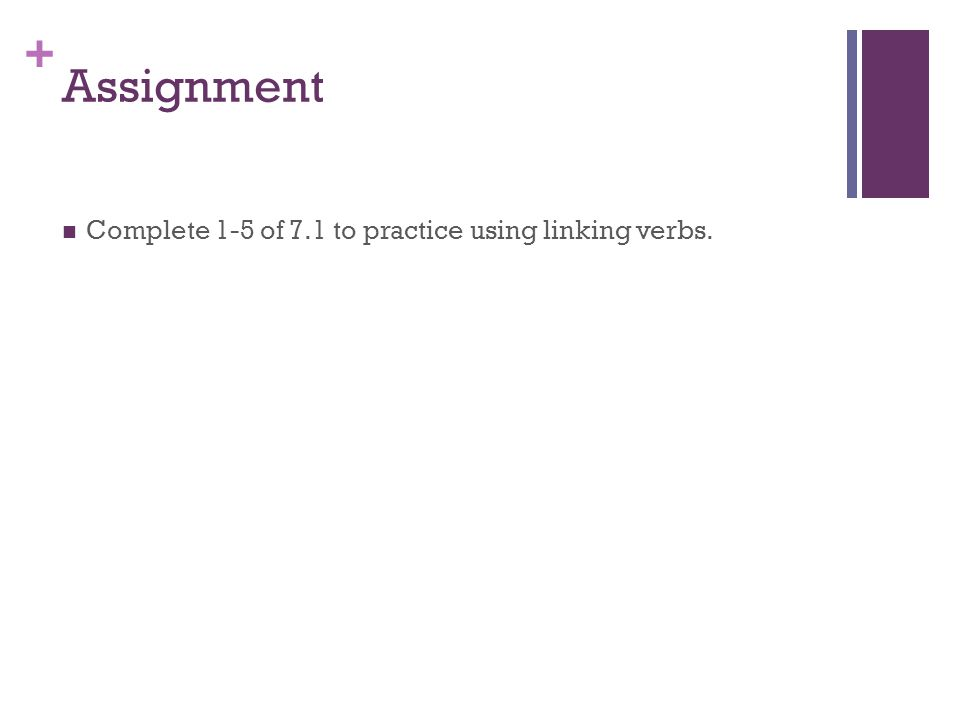 + Assignment Complete 1-5 of 7.1 to practice using linking verbs.