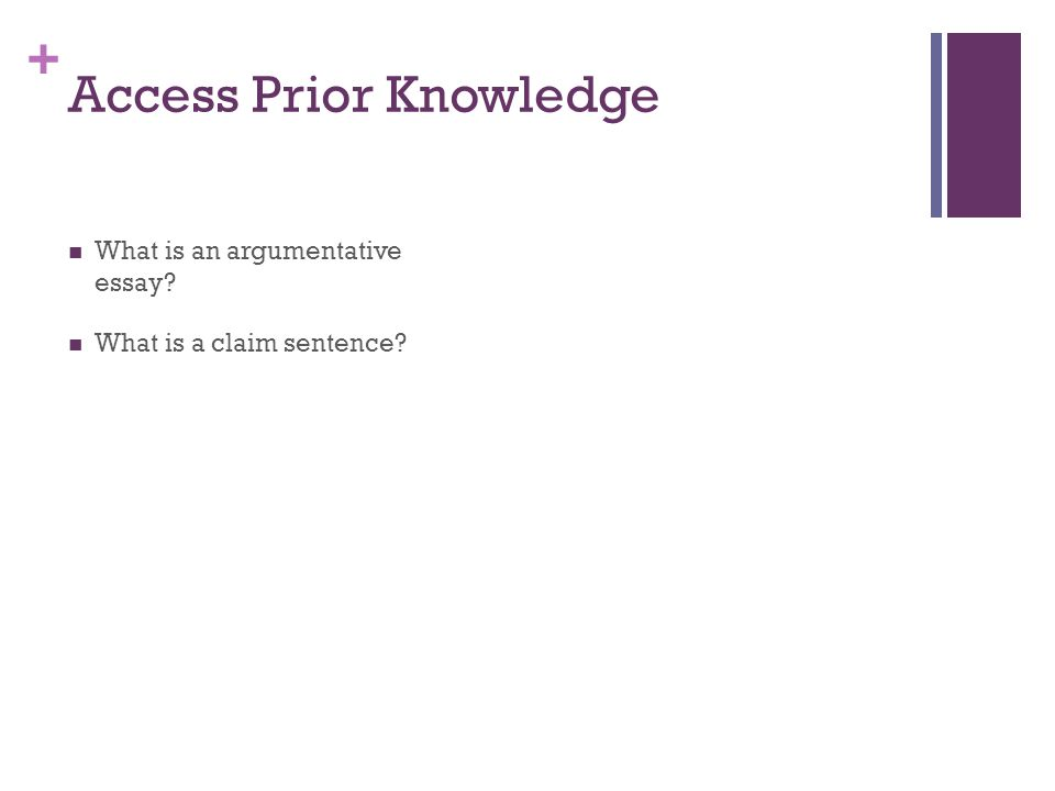 + Access Prior Knowledge What is an argumentative essay? What is a claim sentence?