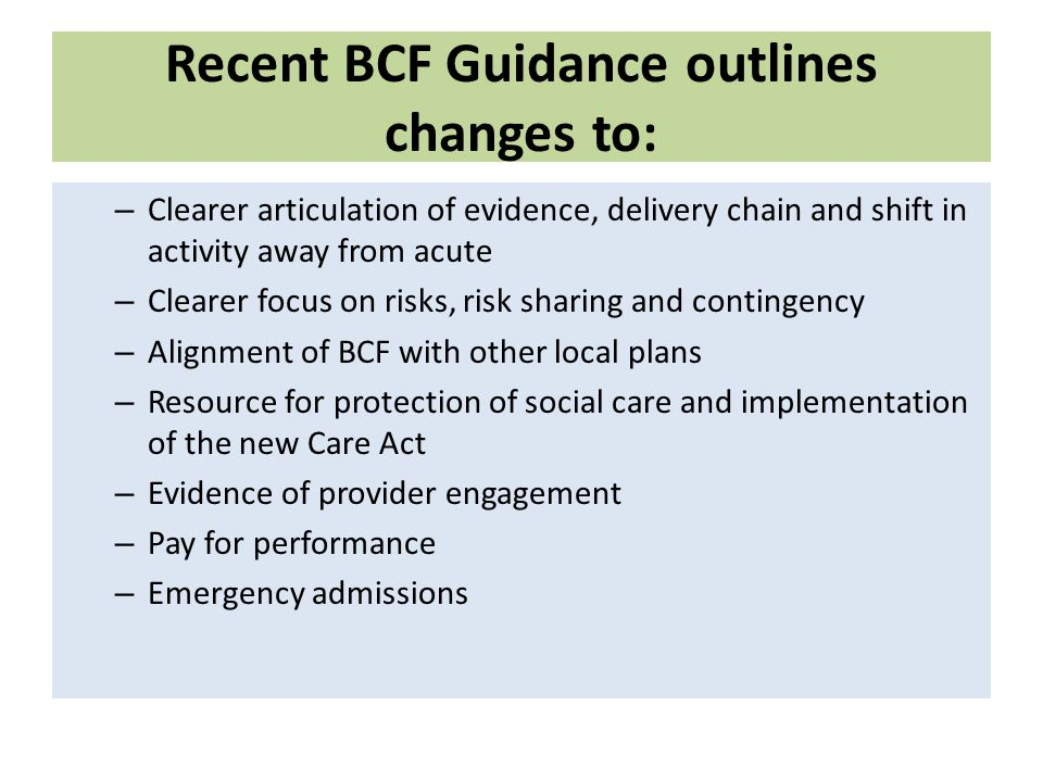 Recent BCF Guidance outlines changes to: – Clearer articulation of evidence, delivery chain and shift in activity away from acute – Clearer focus on risks, risk sharing and contingency – Alignment of BCF with other local plans – Resource for protection of social care and implementation of the new Care Act – Evidence of provider engagement – Pay for performance – Emergency admissions