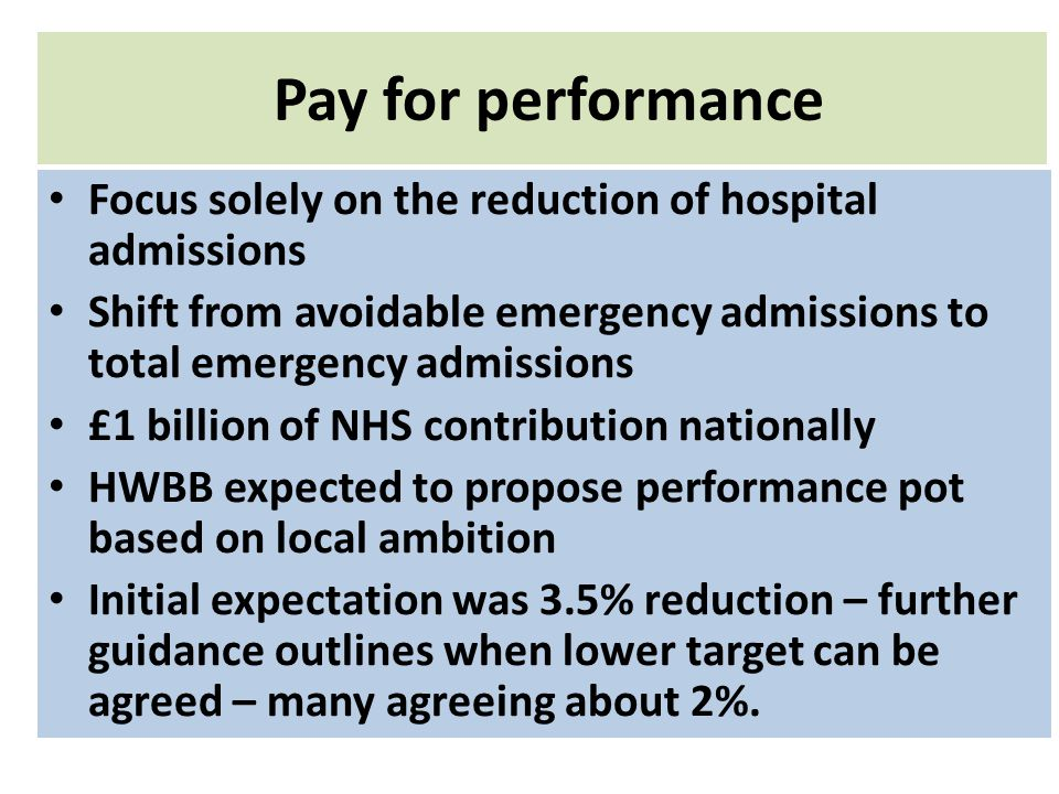 Pay for performance Focus solely on the reduction of hospital admissions Shift from avoidable emergency admissions to total emergency admissions £1 billion of NHS contribution nationally HWBB expected to propose performance pot based on local ambition Initial expectation was 3.5% reduction – further guidance outlines when lower target can be agreed – many agreeing about 2%.